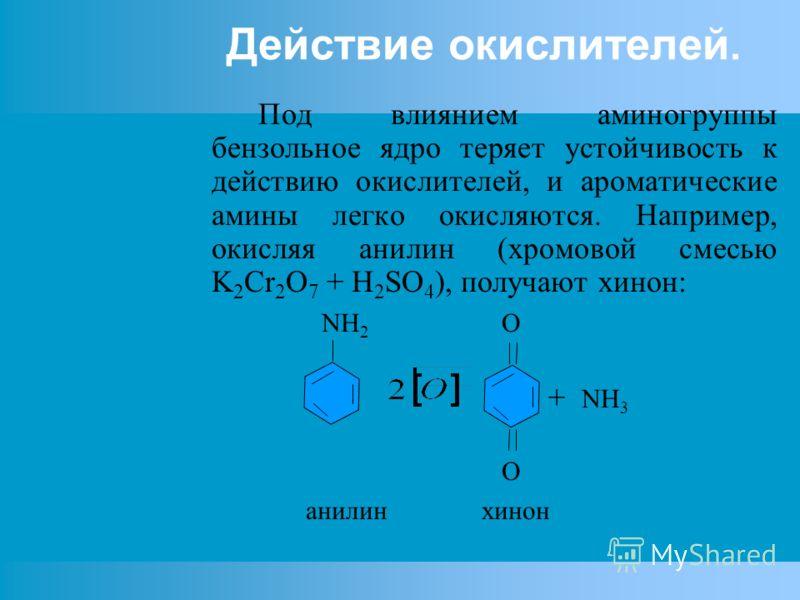 Действие окислителей. Под влиянием аминогруппы бензольное ядро теряет устойчивость к действию окислителей, и ароматические амины легко окисляются. Например, окисляя анилин (хромовой смесью K 2 Cr 2 O 7 + H 2 SO 4 ), получают хинон: NH 2 O + NH 3 O ан