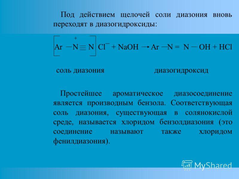 Под действием щелочей соли диазония вновь переходят в диазогидроксиды: + Ar N N Cl¯ + NaOH Ar N = N OH + HCl соль диазония диазогидроксид Простейшее ароматическое диазосоединение является производным бензола. Соответствующая соль диазония, существующ