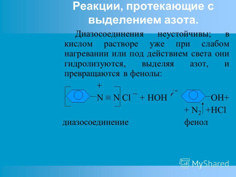 Реакции, протекающие с выделением азота. Диазосоединения неустойчивы; в кислом растворе уже при слабом нагревании или под действием света они гидролизуются, выделяя азот, и превращаются в фенолы: + N N Cl ¯ + HOH OH+ + N 2 +HCl диазосоединение фенол