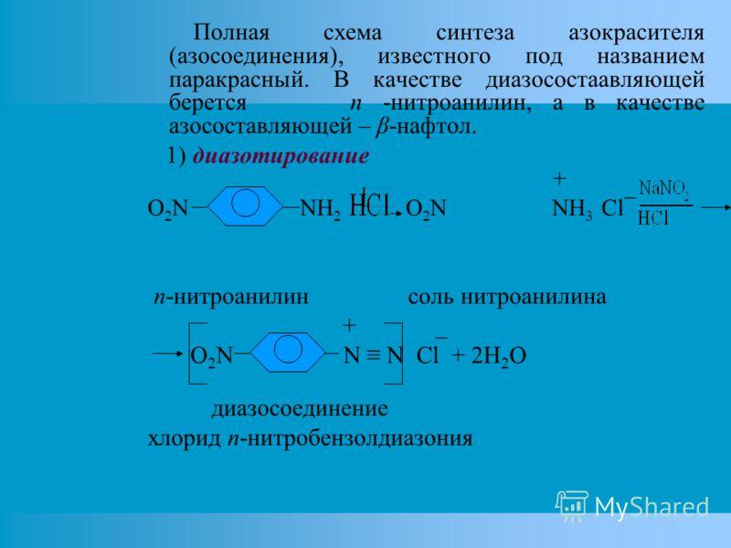 Полная схема синтеза азокрасителя (азосоединения), известного под названием паракрасный. В качестве диазосостаавляющей берется n -нитроанилин, а в качестве азосоставляющей – β-нафтол. 1) диазотирование + O 2 N NH 2 O 2 N NH 3 Cl¯ n-нитроанилин соль н