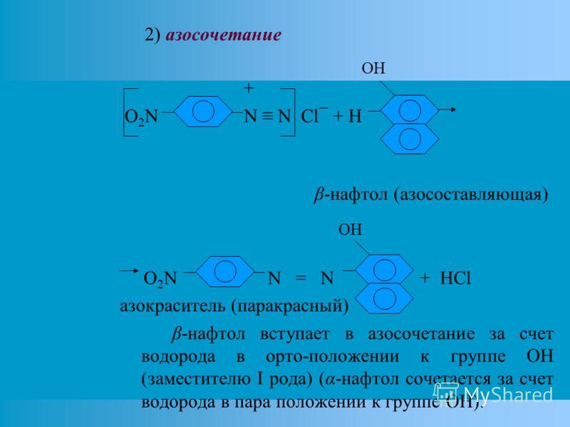 2) азосочетание OH + O 2 N N N Cl¯ + H β-нафтол (азосоставляющая) OH O 2 N N = N + HCl азокраситель (паракрасный) β-нафтол вступает в азосочетание за счет водорода в орто-положении к группе OH (заместителю I рода) (α-нафтол сочетается за счет водород