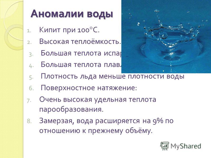 1. Кипит при 100° С. 2. Высокая теплоёмкость. 3. Большая теплота испарения 4. Большая теплота плавления 5. Плотность льда меньше плотности воды 6. Поверхностное натяжение : 7. Очень высокая удельная теплота парообразования. 8. Замерзая, вода расширяе
