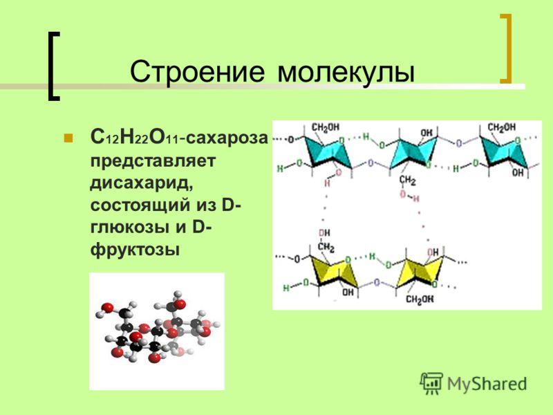 Строение молекулы C 12 H 22 O 11 -сахароза представляет дисахарид, состоящий из D- глюкозы и D- фруктозы