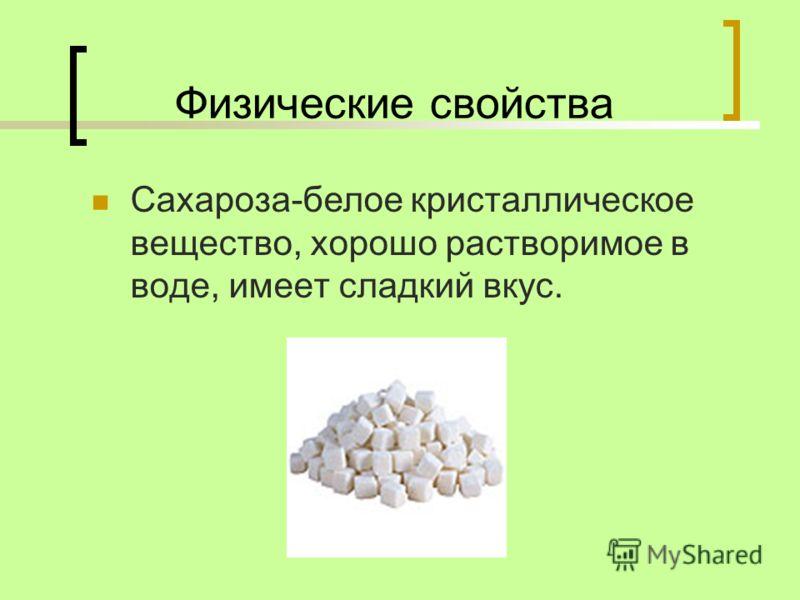 Физические свойства Сахароза-белое кристаллическое вещество, хорошо растворимое в воде, имеет сладкий вкус.