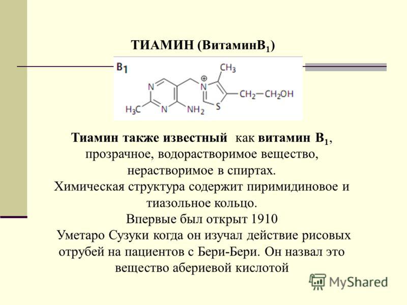 ТИАМИН (ВитаминB 1 ) Тиамин также известный как витамин B 1, прозрачное, водорастворимое вещество, нерастворимое в спиртах. Химическая структура содержит пиримидиновое и тиазольное кольцо. Впервые был открыт 1910 Уметаро Сузуки когда он изучал действ