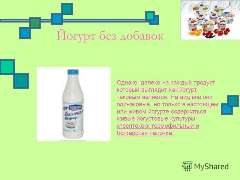 Йогурт без добавок Однако, далеко на каждый продукт, который выглядит как йогурт, таковым является. На вид все они одинаковые, но только в настоящем или живом йогурте содержаться живые йогуртовые культуры - стрептококк термофильный и болгарская палоч