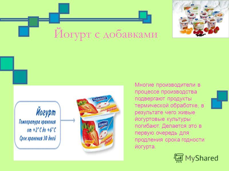 Йогурт с добавками Многие производители в процессе производства подвергают продукты термической обработке, в результате чего живые йогуртовые культуры погибают. Делается это в первую очередь для продления срока годности йогурта.