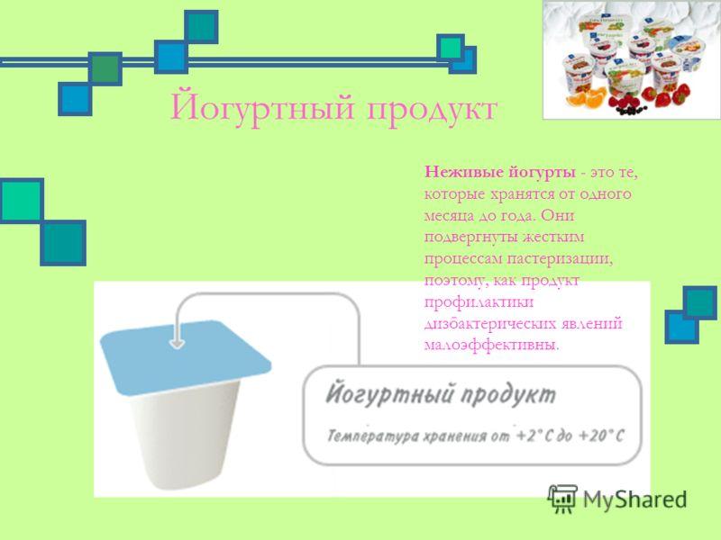 Йогуртный продукт Неживые йогурты - это те, которые хранятся от одного месяца до года. Они подвергнуты жестким процессам пастеризации, поэтому, как продукт профилактики дизбактерических явлений малоэффективны.
