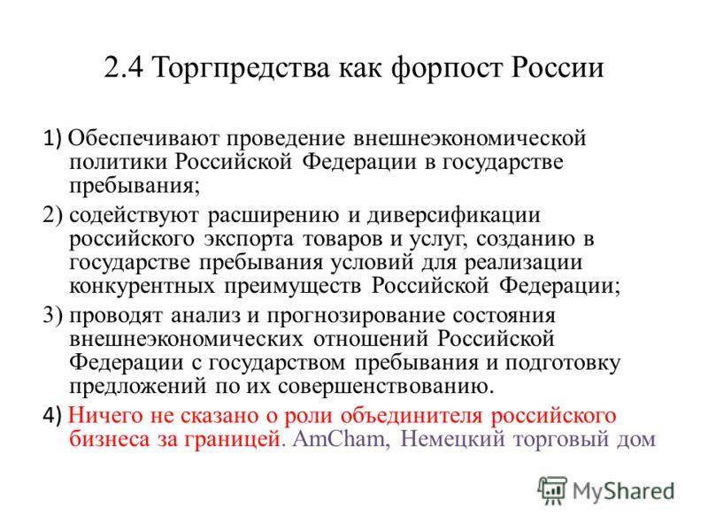 2.4 Торгпредства как форпост России 1) Обеспечивают проведение внешнеэкономической политики Российской Федерации в государстве пребывания; 2) содействуют расширению и диверсификации российского экспорта товаров и услуг, созданию в государстве пребыва