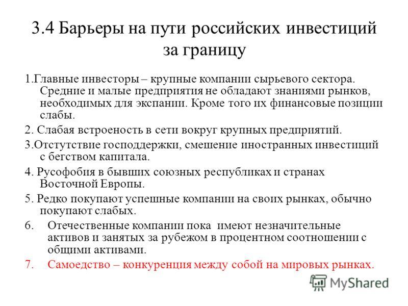3.4 Барьеры на пути российских инвестиций за границу 1.Главные инвесторы – крупные компании сырьевого сектора. Средние и малые предприятия не обладают знаниями рынков, необходимых для экспании. Кроме того их финансовые позиции слабы. 2. Слабая встрое