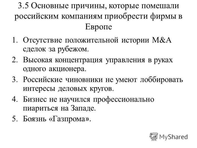 3.5 Основные причины, которые помешали российским компаниям приобрести фирмы в Европе 1.Отсутствие положительной истории М&А сделок за рубежом. 2.Высокая концентрация управления в руках одного акционера. 3.Российские чиновники не умеют лоббировать ин