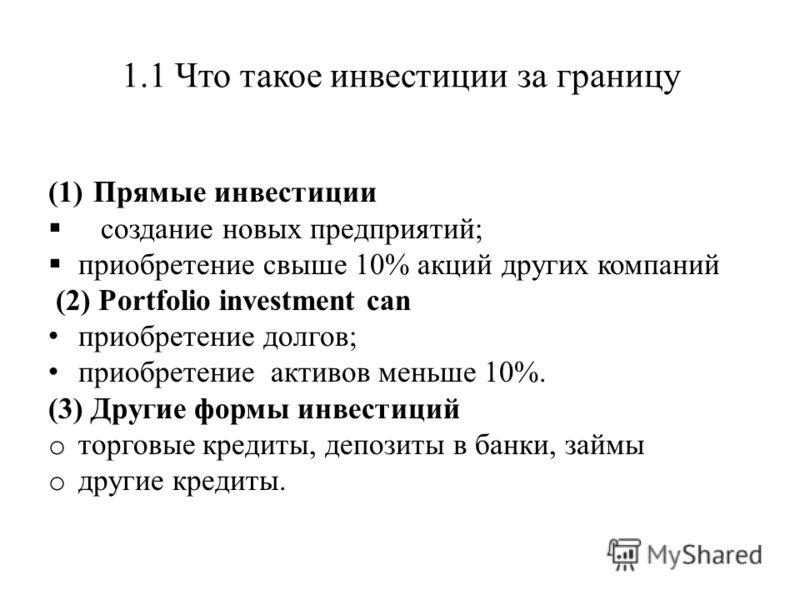 1.1 Что такое инвестиции за границу (1)Прямые инвестиции создание новых предприятий; приобретение свыше 10% акций других компаний (2) Portfolio investment can приобретение долгов; приобретение активов меньше 10%. (3) Другие формы инвестиций o торговы