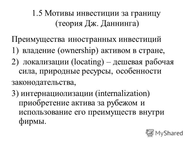 1.5 Мотивы инвестиции за границу (теория Дж. Даннинга) Преимущества иностранных инвестиций 1)владение (ownership) активом в стране, 2) локализации (locating) – дешевая рабочая сила, природные ресурсы, особенности законодательства, 3) интернациолизаци