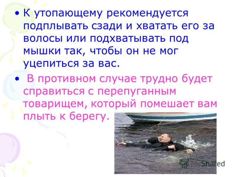 К утопающему рекомендуется подплывать сзади и хватать его за волосы или подхватывать под мышки так, чтобы он не мог уцепиться за вас. В противном случае трудно будет справиться с перепуганным товарищем, который помешает вам плыть к берегу.