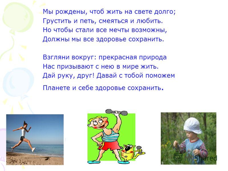 Мы рождены, чтоб жить на свете долго; Грустить и петь, смеяться и любить. Но чтобы стали все мечты возможны, Должны мы все здоровье сохранить. Взгляни вокруг: прекрасная природа Нас призывают с нею в мире жить. Дай руку, друг! Давай с тобой поможем П