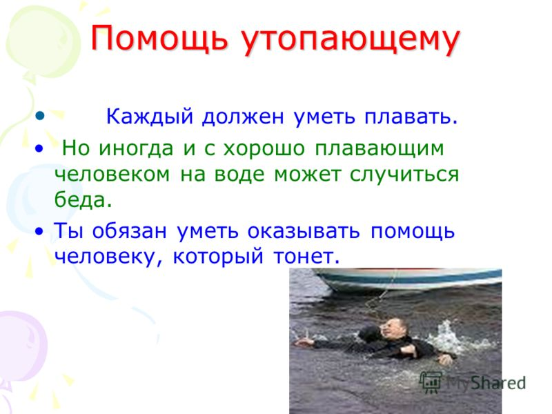 Помощь утопающему Каждый должен уметь плавать. Но иногда и с хорошо плавающим человеком на воде может случиться беда. Ты обязан уметь оказывать помощь человеку, который тонет.
