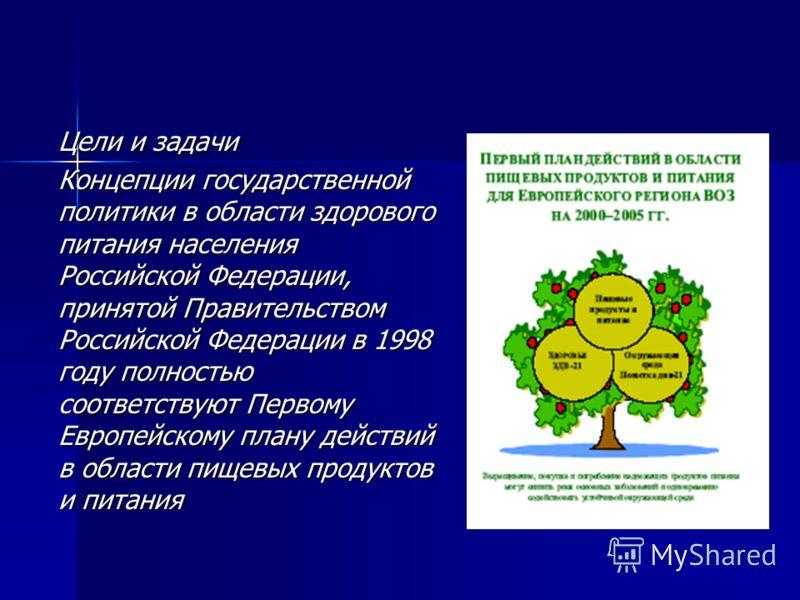 Цели и задачи Концепции государственной политики в области здорового питания населения Российской Федерации, принятой Правительством Российской Федерации в 1998 году полностью соответствуют Первому Европейскому плану действий в области пищевых продук