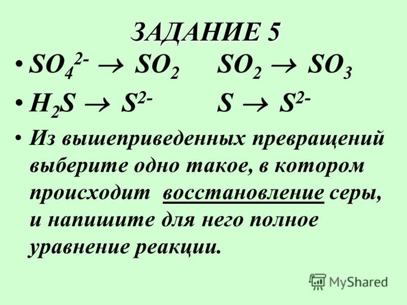 ЗАДАНИЕ 5 ЗАДАНИЕ 5 SO 4 2- SO 2 SO 3 H 2 S S 2- S S 2- Из вышеприведенных превращений выберите одно такое, в котором происходит восстановление серы, и напишите для него полное уравнение реакции.