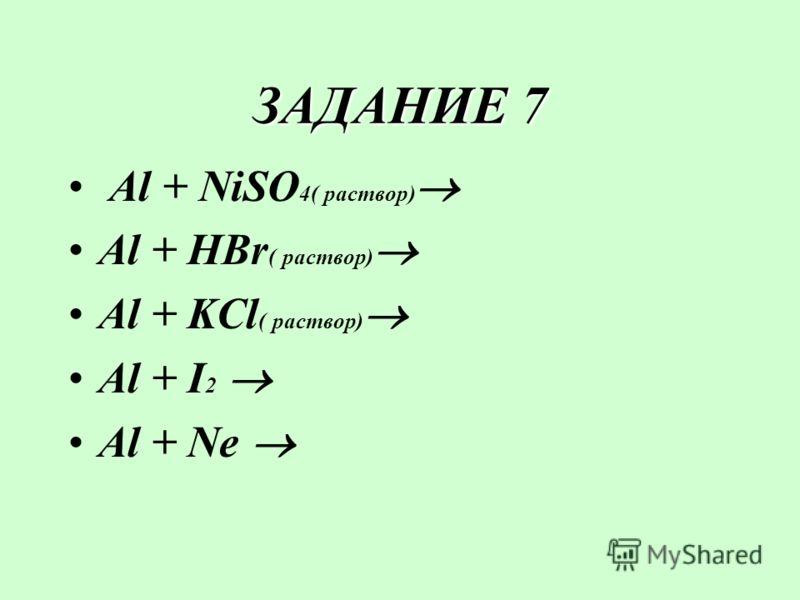 ЗАДАНИЕ 7 Al + NiSO 4( раствор) Al + HBr ( раствор) Al + KCl ( раствор) Al + I2 I2 Al + Ne