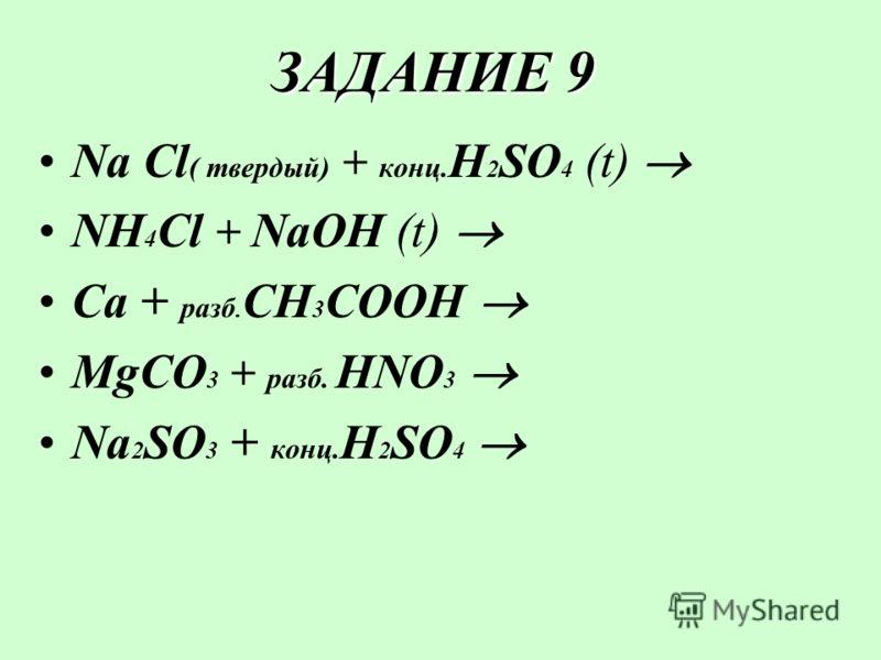 ЗАДАНИЕ 9 Na Cl ( твердый) + конц. H 2 SO 4 (t) NH 4 Cl + NaOH (t) Ca + разб. CH 3 COOH MgCO 3 + разб. HNO 3 Na 2 SO 3 + конц. H 2 SO 4