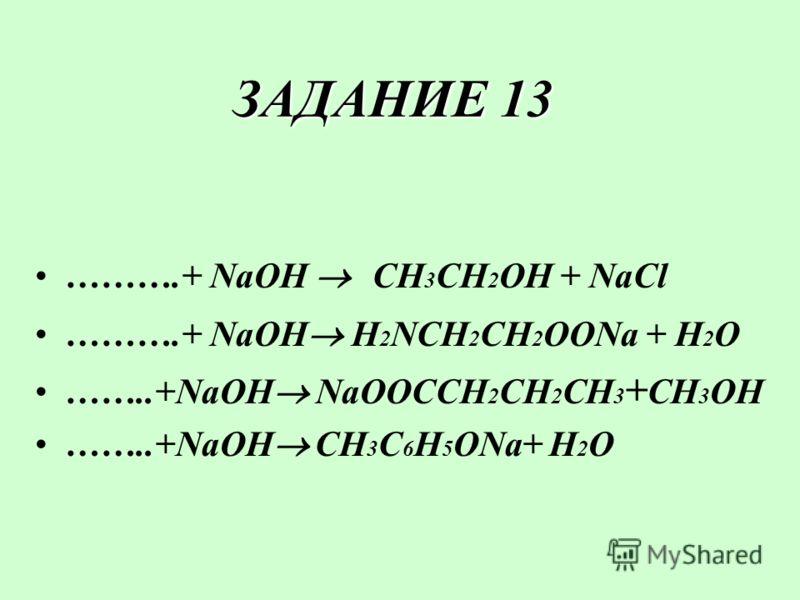ЗАДАНИЕ 13 ……….+ NaOH CH 3 CH 2 OH + NaCl ……….+ NaOH H 2 NCH 2 CH 2 OONa + H2OH2O ……..+NaOH NaOOCCH 2 CH 2 CH 3 + CH 3 OH ……..+NaOH CH 3 C 6 H 5 ONa+ H2OH2O