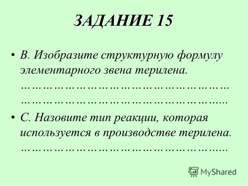 ЗАДАНИЕ 15 ЗАДАНИЕ 15 В. Изобразите структурную формулу элементарного звена терилена. ………………………………………………… ………………………………………………... С. Назовите тип реакции, которая используется в производстве терилена. ………………………………………………...