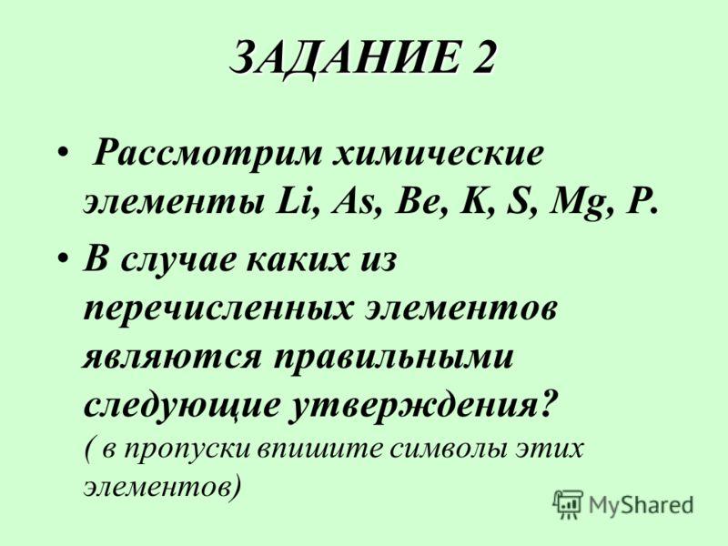ЗАДАНИЕ 2 Рассмотрим химические элементы Li, As, Be, K, S, Mg, Р. В случае каких из перечисленных элементов являются правильными следующие утверждения? ( в пропуски впишите символы этих элементов)