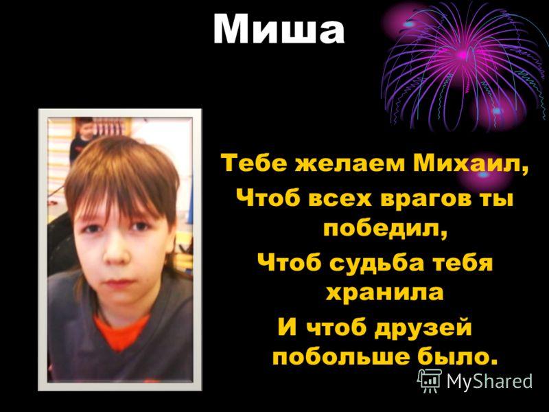 Миша Тебе желаем Михаил, Чтоб всех врагов ты победил, Чтоб судьба тебя хранила И чтоб друзей побольше было.