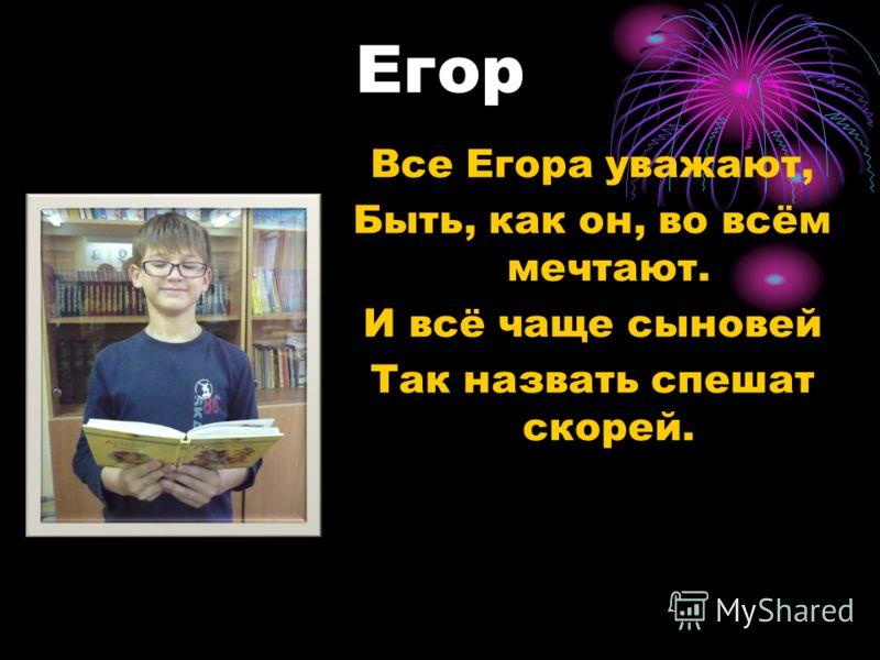 Егор Все Егора уважают, Быть, как он, во всём мечтают. И всё чаще сыновей Так назвать спешат скорей.