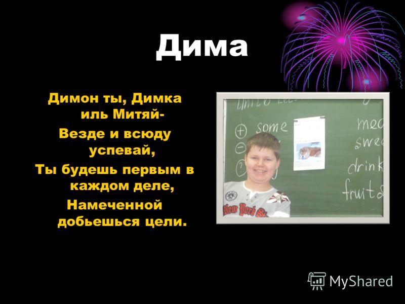Дима Димон ты, Димка иль Митяй- Везде и всюду успевай, Ты будешь первым в каждом деле, Намеченной добьешься цели.