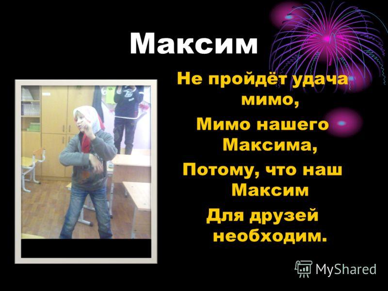 Максим Не пройдёт удача мимо, Мимо нашего Максима, Потому, что наш Максим Для друзей необходим.