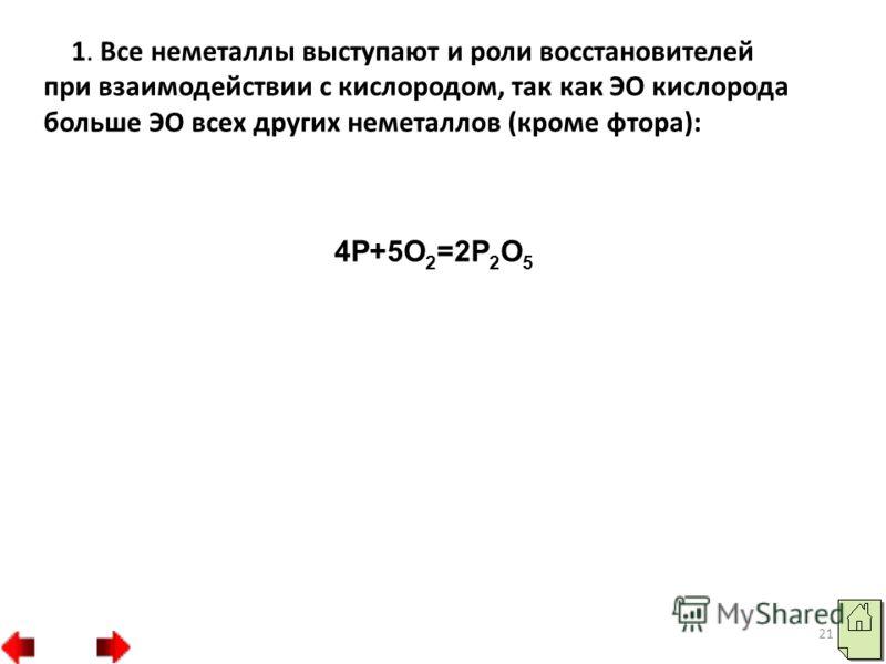 21 1. Все неметаллы выступают и роли восстановителей при взаимодействии с кислородом, так как ЭО кислорода больше ЭО всех других неметаллов (кроме фтора): 4P+5O 2 =2P 2 O 5