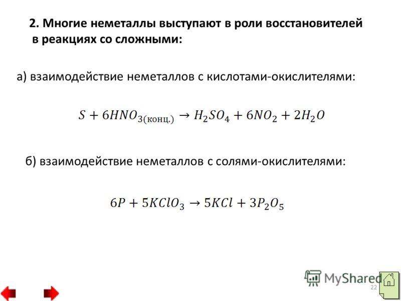 22 2. Многие неметаллы выступают в роли восстановителей в реакциях со сложными: а) взаимодействие неметаллов с кислотами-окислителями: б) взаимодействие неметаллов с солями-окислителями: