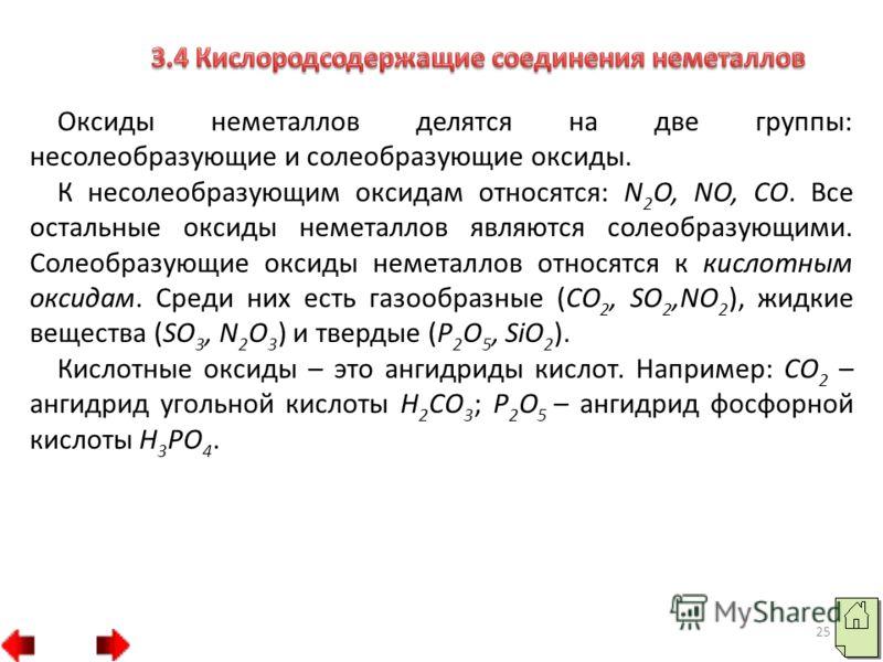 25 Оксиды неметаллов делятся на две группы: несолеобразующие и солеобразующие оксиды. К несолеобразующим оксидам относятся: N 2 O, NO, CO. Все остальные оксиды неметаллов являются солеобразующими. Солеобразующие оксиды неметаллов относятся к кислотны