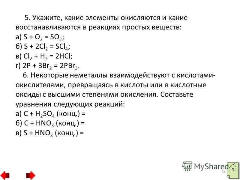 34 5. Укажите, какие элементы окисляются и какие восстанавливаются в реакциях простых веществ: а) S + O 2 = SO 2 ; б) S + 2Cl 2 = SCl 4 ; в) Cl 2 + H 2 = 2HCl; г) 2P + 3Br 2 = 2PBr 3. 6. Некоторые неметаллы взаимодействуют с кислотами- окислителями,