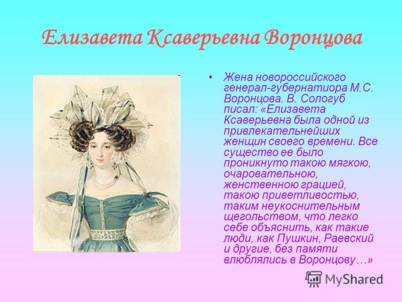Елизавета Ксаверьевна Воронцова Жена новороссийского генерал-губернатиора М.С. Воронцова. В. Сологуб писал: «Елизавета Ксаверьевна была одной из привлекательнейших женщин своего времени. Все существо ее было проникнуто такою мягкою, очаровательною, ж