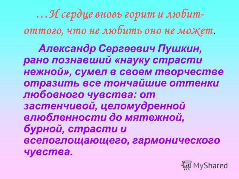 …И сердце вновь горит и любит- оттого, что не любить оно не может. Александр Сергеевич Пушкин, рано познавший «науку страсти нежной», сумел в своем творчестве отразить все тончайшие оттенки любовного чувства: от застенчивой, целомудренной влюбленност