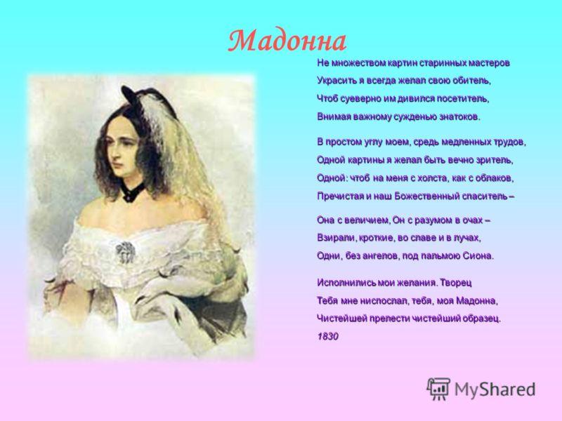 Мадонна Не множеством картин старинных мастеров Украсить я всегда желал свою обитель, Чтоб суеверно им дивился посетитель, Внимая важному сужденью знатоков. В простом углу моем, средь медленных трудов, Одной картины я желал быть вечно зритель, Одной: