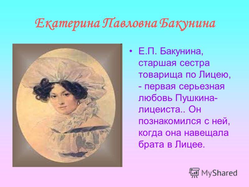 Екатерина Павловна Бакунина Е.П. Бакунина, старшая сестра товарища по Лицею, - первая серьезная любовь Пушкина- лицеиста.. Он познакомился с ней, когда она навещала брата в Лицее.