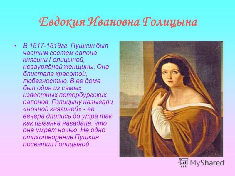 Евдокия Ивановна Голицына В 1817-1819гг Пушкин был частым гостем салона княгини Голицыной, незаурядной женщины. Она блистала красотой, любезностью. В ее доме был один из самых известных петербургских салонов. Голицыну называли «ночной княгиней» - ее