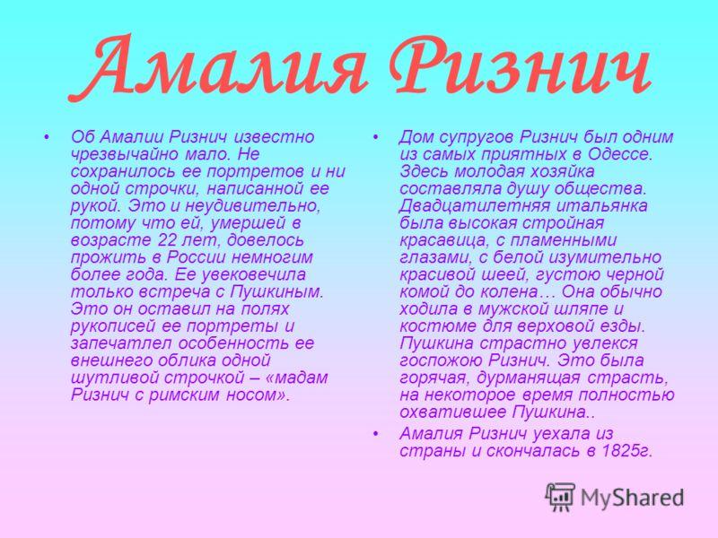Амалия Ризнич Об Амалии Ризнич известно чрезвычайно мало. Не сохранилось ее портретов и ни одной строчки, написанной ее рукой. Это и неудивительно, потому что ей, умершей в возрасте 22 лет, довелось прожить в России немногим более года. Ее увековечил