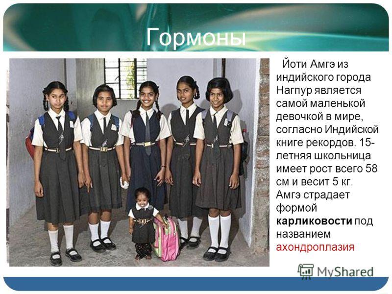 Гормоны Йоти Амгэ из индийского города Нагпур является самой маленькой девочкой в мире, согласно Индийской книге рекордов. 15- летняя школьница имеет рост всего 58 см и весит 5 кг. Амгэ страдает формой карликовости под названием ахондроплазия