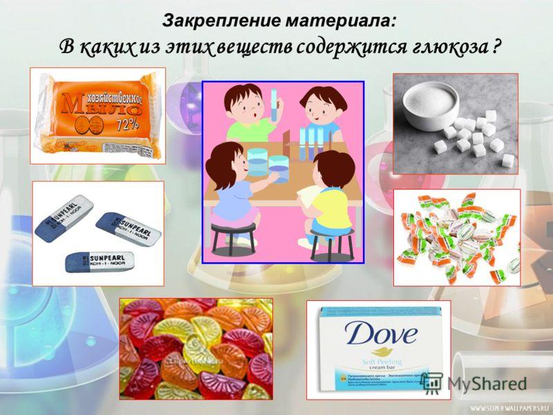 Закрепление материала: В каких из этих веществ содержится глюкоза ?