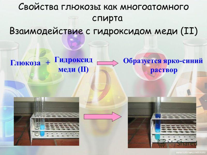 Свойства глюкозы как многоатомного спирта Взаимодействие с гидроксидом меди (II) Глюкоза+ Гидроксид меди (II) Образуется ярко-синий раствор