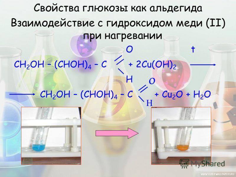 Свойства глюкозы как альдегида Взаимодействие с гидроксидом меди (II) при нагревании O t CH 2 OH – (CHOH) 4 – C + 2Cu(OH) 2 H CH 2 OH – (CHOH) 4 – C + Cu 2 O + H 2 O O H