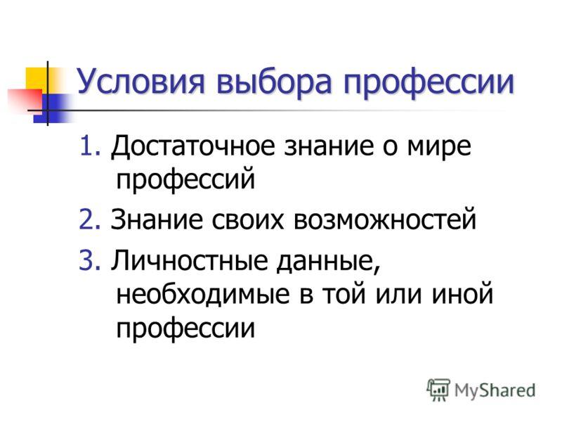Условия выбора профессии 1. Достаточное знание о мире профессий 2. Знание своих возможностей 3. Личностные данные, необходимые в той или иной профессии