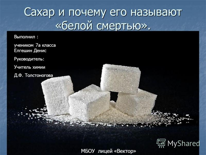 Сахар и почему его называют «белой смертью». Выполнил : учеником 7а класса Елгешин Денис Руководитель: Учитель химии Д.Ф. Толстоногова МБОУ лицей «Вектор»