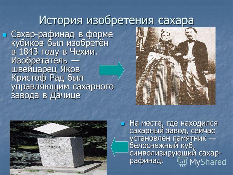 История изобретения сахара Сахар-рафинад в форме кубиков был изобретён в 1843 году в Чехии. Изобретатель швейцарец Яков Кристоф Рад был управляющим сахарного завода в Дачице Сахар-рафинад в форме кубиков был изобретён в 1843 году в Чехии. Изобретател