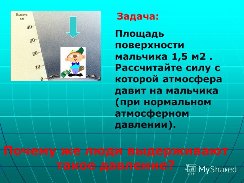 12 Задача: Площадь поверхности мальчика 1,5 м 2. Рассчитайте силу с которой атмосфера давит на мальчика (при нормальном атмосферном давлении). Почему же люди выдерживают такое давление?