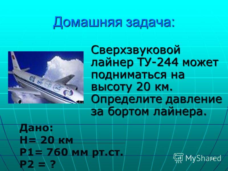 18 Домашняя задача: Сверхзвуковой лайнер ТУ-244 может подниматься на высоту 20 км. Определите давление за бортом лайнера. Дано: H= 20 км P1= 760 мм рт.ст. P2 = ?